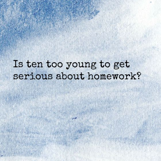 is 10 too young to get serious about homework